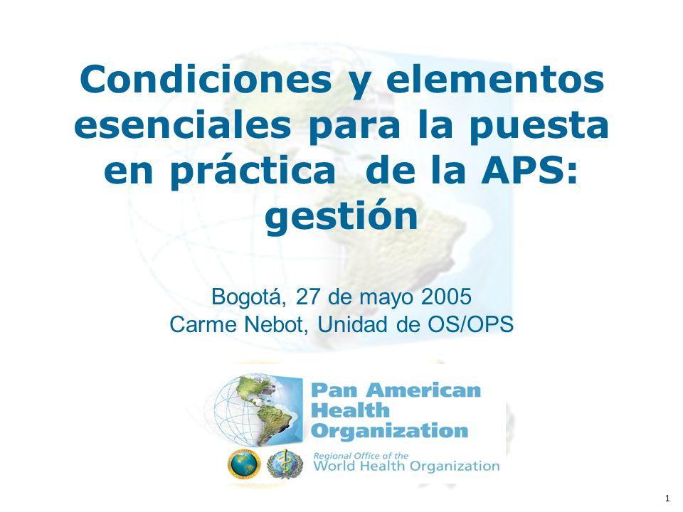 1 Condiciones y elementos esenciales para la puesta en práctica de la APS: gestión Bogotá, 27 de mayo 2005 Carme Nebot, Unidad de OS/OPS
