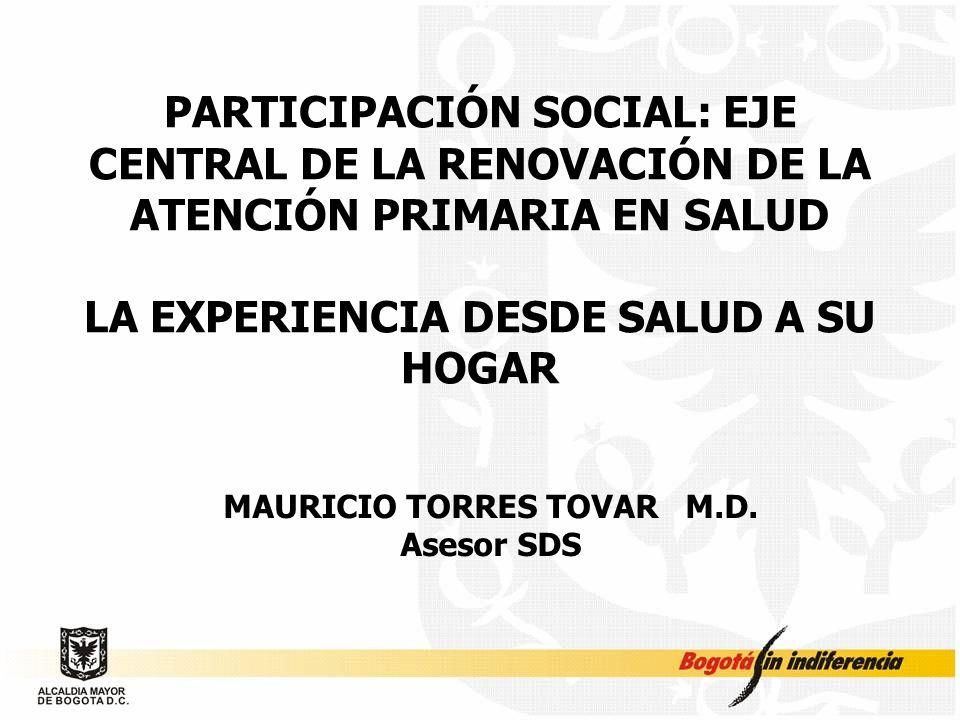 PARTICIPACIÓN SOCIAL: EJE CENTRAL DE LA RENOVACIÓN DE LA ATENCIÓN PRIMARIA EN SALUD LA EXPERIENCIA DESDE SALUD A SU HOGAR MAURICIO TORRES TOVAR M.D. A