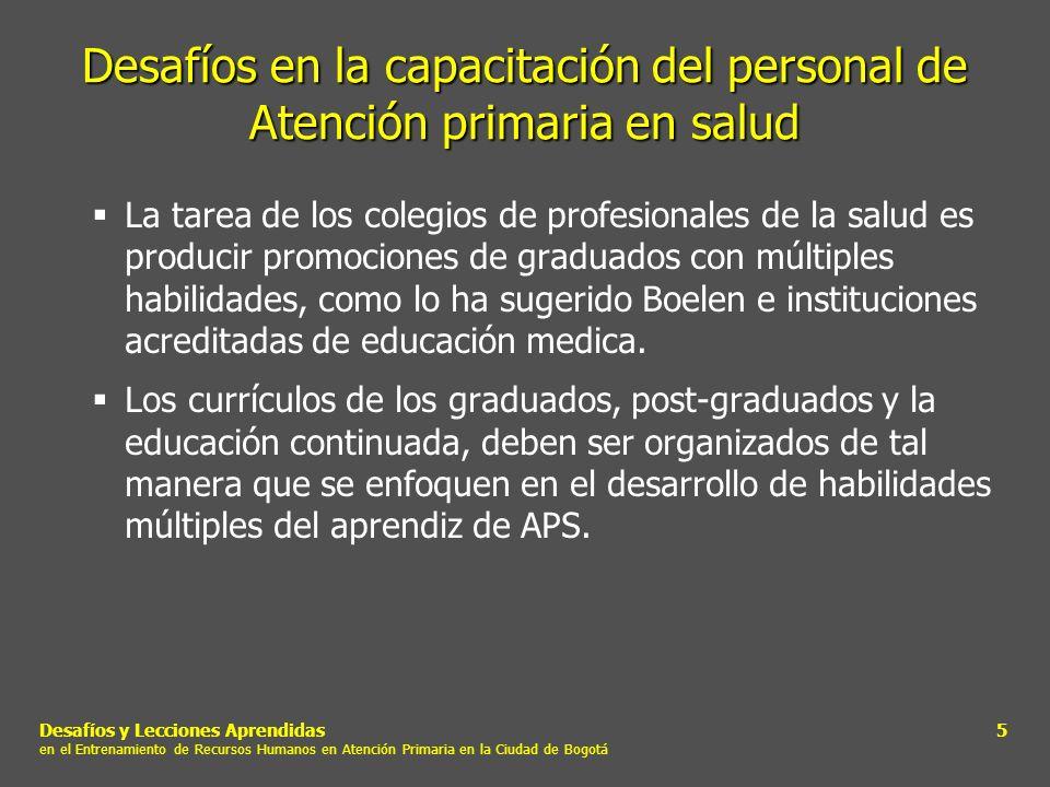 Desafíos y Lecciones Aprendidas en el Entrenamiento de Recursos Humanos en Atención Primaria en la Ciudad de Bogotá 6 Desafíos en la capacitación del personal de Atención primaria en salud Los currículos de APS no deberían ser organizados como cursos secundarios sino más bien ser integrados en toda la experiencia educativa.