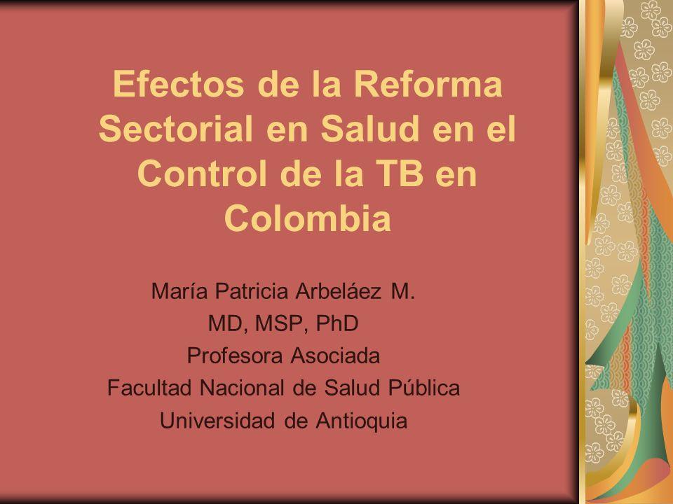 Efectos de la Reforma Sectorial en Salud en el Control de la TB en Colombia María Patricia Arbeláez M.