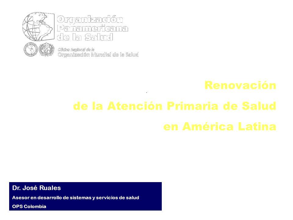 .. Renovación de la Atención Primaria de Salud en América Latina Dr. José Ruales Asesor en desarrollo de sistemas y servicios de salud OPS Colombia