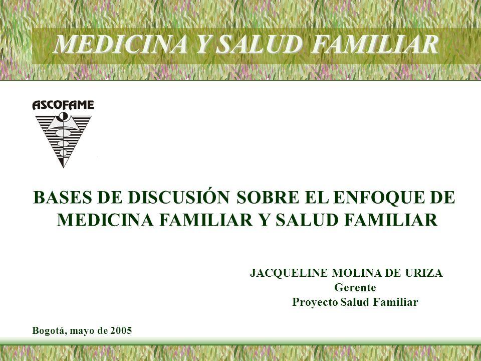 MEDICINA Y SALUD FAMILIAR BASES DE DISCUSIÓN SOBRE EL ENFOQUE DE MEDICINA FAMILIAR Y SALUD FAMILIAR JACQUELINE MOLINA DE URIZA Gerente Proyecto Salud Familiar Bogotá, mayo de 2005