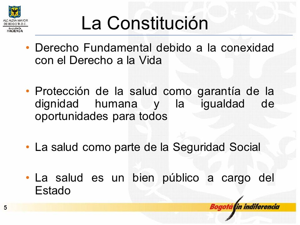 Cupo de Endeudamiento – Septiembre de 2001 5 La Constitución Derecho Fundamental debido a la conexidad con el Derecho a la Vida Protección de la salud como garantía de la dignidad humana y la igualdad de oportunidades para todos La salud como parte de la Seguridad Social La salud es un bien público a cargo del Estado