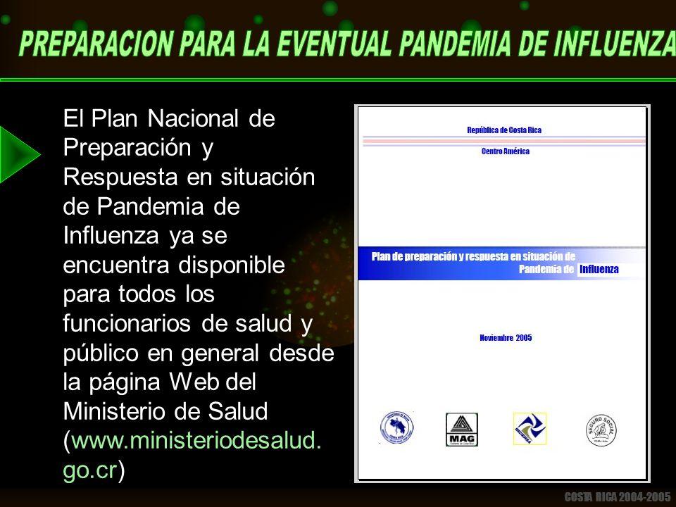 COSTA RICA 2004-2005 El Plan Nacional de Preparación y Respuesta en situación de Pandemia de Influenza ya se encuentra disponible para todos los funcionarios de salud y público en general desde la página Web del Ministerio de Salud (www.ministeriodesalud.