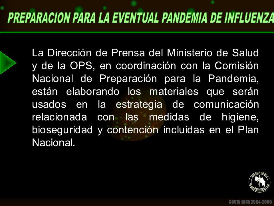 COSTA RICA 2004-2005 La Dirección de Prensa del Ministerio de Salud y de la OPS, en coordinación con la Comisión Nacional de Preparación para la Pandemia, están elaborando los materiales que serán usados en la estrategia de comunicación relacionada con las medidas de higiene, bioseguridad y contención incluidas en el Plan Nacional.