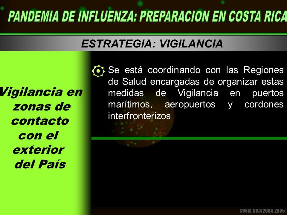 COSTA RICA 2004-2005 ESTRATEGIA: VIGILANCIA Se está coordinando con las Regiones de Salud encargadas de organizar estas medidas de Vigilancia en puertos marítimos, aeropuertos y cordones interfronterizos
