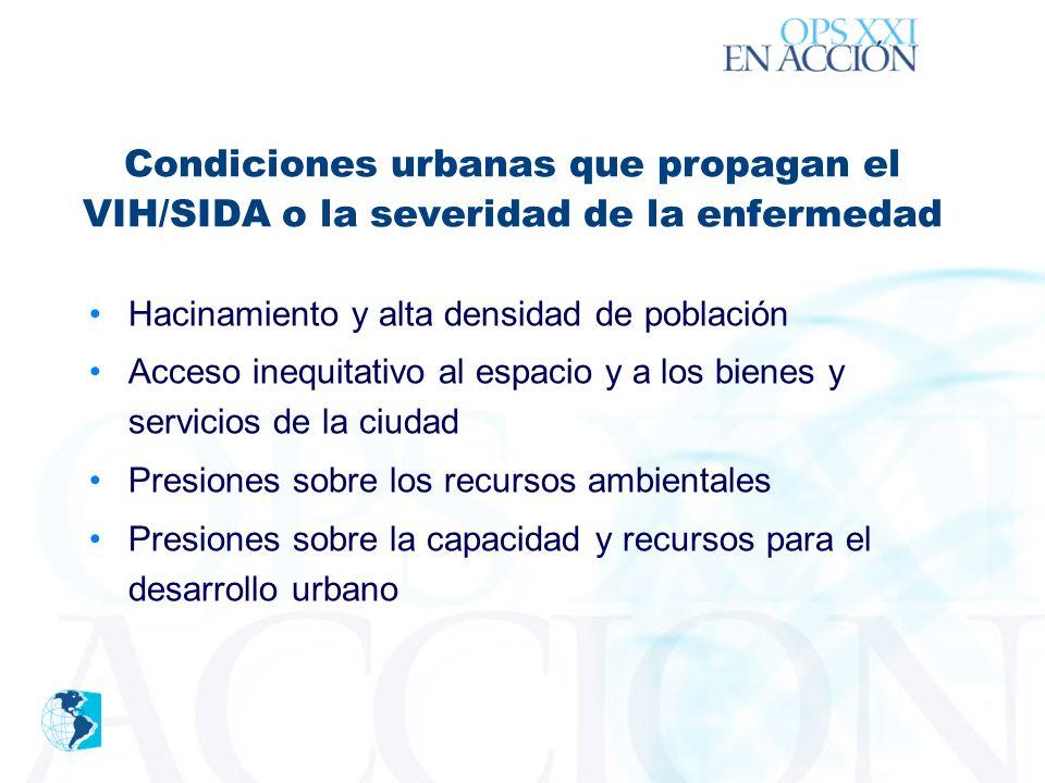 ´ Condiciones urbanas que propagan el VIH/SIDA o la severidad de la enfermedad Hacinamiento y alta densidad de población Acceso inequitativo al espacio y a los bienes y servicios de la ciudad Presiones sobre los recursos ambientales Presiones sobre la capacidad y recursos para el desarrollo urbano