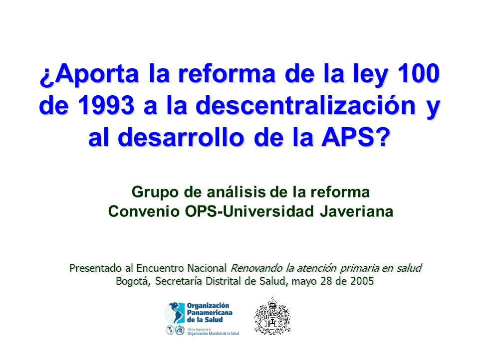 ¿Aporta la reforma de la ley 100 de 1993 a la descentralización y al desarrollo de la APS? Grupo de análisis de la reforma Convenio OPS-Universidad Ja