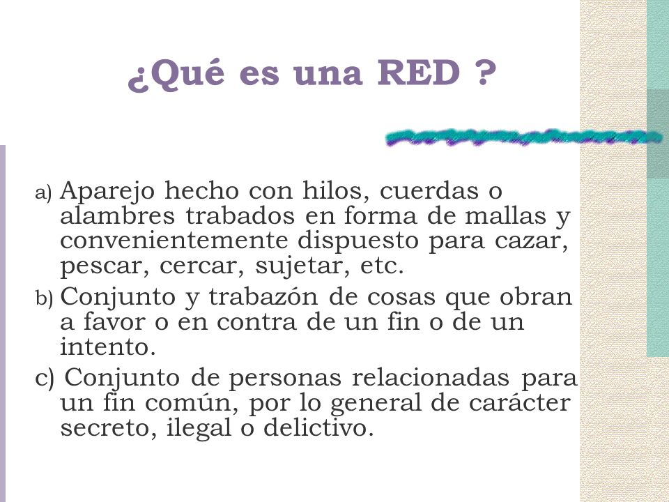 ¿Qué es una RED ? a) Aparejo hecho con hilos, cuerdas o alambres trabados en forma de mallas y convenientemente dispuesto para cazar, pescar, cercar,