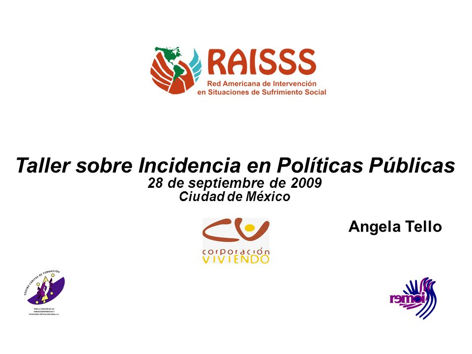 Taller sobre Incidencia en Políticas Públicas 28 de septiembre de 2009 Ciudad de México Angela Tello