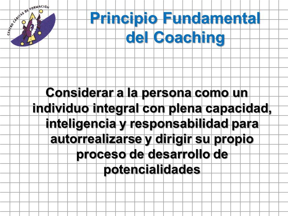 Principio Fundamental del Coaching Considerar a la persona como un individuo integral con plena capacidad, inteligencia y responsabilidad para autorre