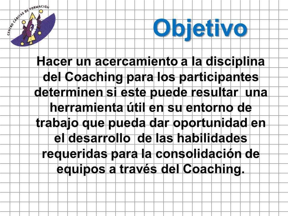 Objetivo Hacer un acercamiento a la disciplina del Coaching para los participantes determinen si este puede resultar una herramienta útil en su entorn