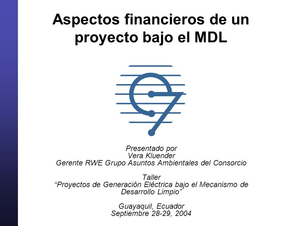 Aspectos financieros de un proyecto bajo el MDL Presentado por Vera Kluender Gerente RWE Grupo Asuntos Ambientales del Consorcio Taller Proyectos de Generación Eléctrica bajo el Mecanismo de Desarrollo Limpio Guayaquil, Ecuador Septiembre 28-29, 2004