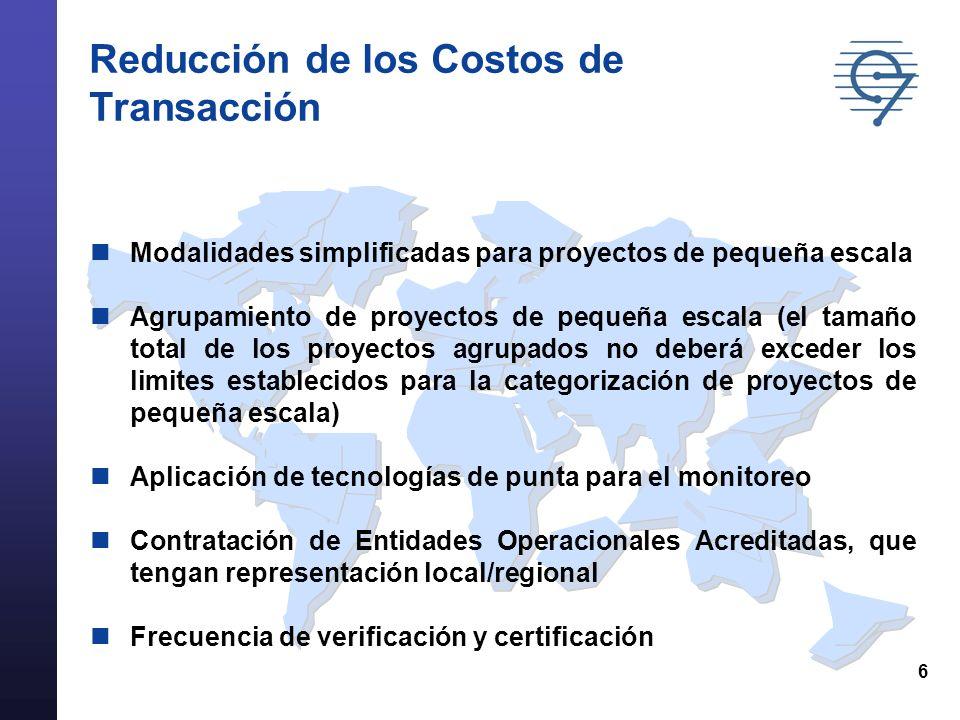 6 Reducción de los Costos de Transacción Modalidades simplificadas para proyectos de pequeña escala Agrupamiento de proyectos de pequeña escala (el tamaño total de los proyectos agrupados no deberá exceder los limites establecidos para la categorización de proyectos de pequeña escala) Aplicación de tecnologías de punta para el monitoreo Contratación de Entidades Operacionales Acreditadas, que tengan representación local/regional Frecuencia de verificación y certificación