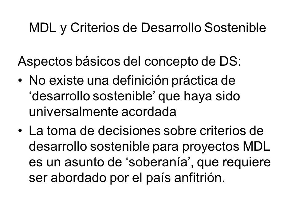 MDL y Criterios de Desarrollo Sostenible Definición amplia de Desarrollo Sostenible de la Comisión Mundial sobre Ambiente y Desarrollo (1987): Desarrollo que satisface las necesidades del presente, sin comprometer la capacidad de futuras generaciones de satisfacer sus propias necesidades