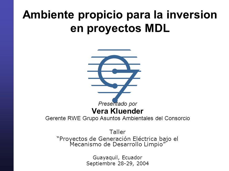 Ambiente propicio para la inversion en proyectos MDL Presentado por Vera Kluender Gerente RWE Grupo Asuntos Ambientales del Consorcio Taller Proyectos de Generación Eléctrica bajo el Mecanismo de Desarrollo Limpio Guayaquil, Ecuador Septiembre 28-29, 2004