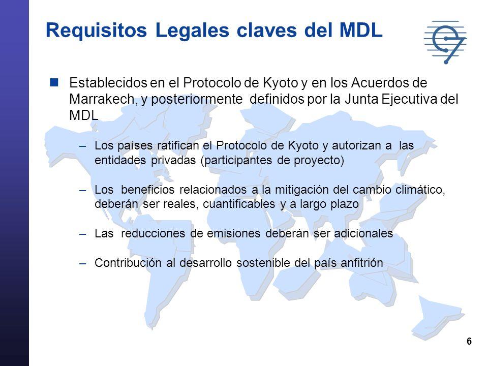 6 Requisitos Legales claves del MDL Establecidos en el Protocolo de Kyoto y en los Acuerdos de Marrakech, y posteriormente definidos por la Junta Ejecutiva del MDL –Los países ratifican el Protocolo de Kyoto y autorizan a las entidades privadas (participantes de proyecto) –Los beneficios relacionados a la mitigación del cambio climático, deberán ser reales, cuantificables y a largo plazo –Las reducciones de emisiones deberán ser adicionales –Contribución al desarrollo sostenible del país anfitrión