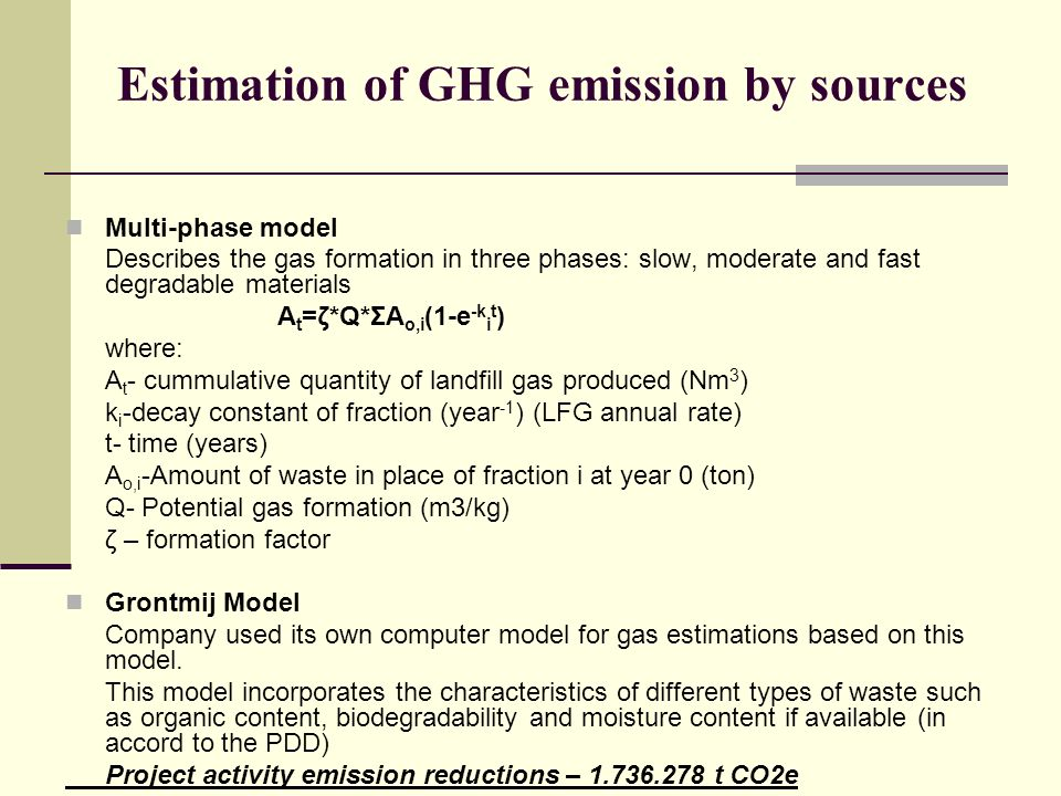 Estimation of GHG emission by sources Multi-phase model Describes the gas formation in three phases: slow, moderate and fast degradable materials A t =ζ*Q*ΣA o,i (1-e -k i t ) where: A t - cummulative quantity of landfill gas produced (Nm 3 ) k i -decay constant of fraction (year -1 ) (LFG annual rate) t- time (years) A o,i -Amount of waste in place of fraction i at year 0 (ton) Q- Potential gas formation (m3/kg) ζ – formation factor Grontmij Model Company used its own computer model for gas estimations based on this model.