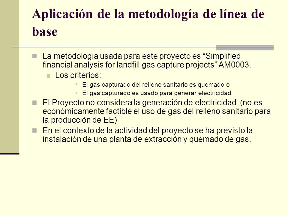 Aplicación de la metodología de línea de base La metodología usada para este proyecto es Simplified financial analysis for landfill gas capture projects AM0003.