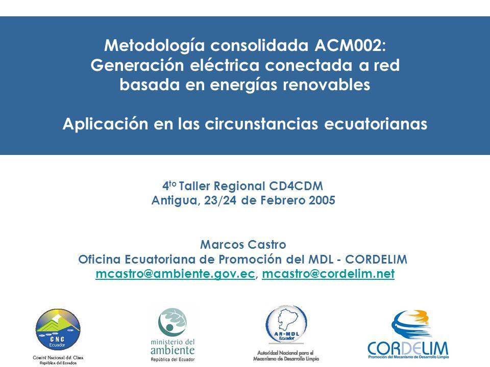 Metodología consolidada ACM002: Generación eléctrica conectada a red basada en energías renovables Aplicación en las circunstancias ecuatorianas 4 to Taller Regional CD4CDM Antigua, 23/24 de Febrero 2005 Marcos Castro Oficina Ecuatoriana de Promoción del MDL - CORDELIM mcastro@ambiente.gov.ec, mcastro@cordelim.netmcastro@ambiente.gov.ecmcastro@cordelim.net