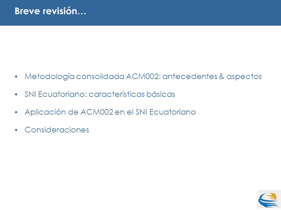 Metodología consolidada ACM002: antecedentes & aspectos SNI Ecuatoriano: características básicas Aplicación de ACM002 en el SNI Ecuatoriano Consideraciones Breve revisión…