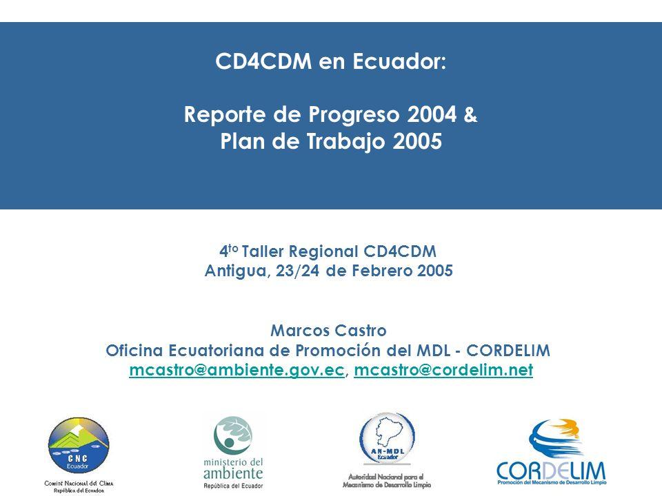 CD4CDM en Ecuador: Reporte de Progreso 2004 & Plan de Trabajo 2005 4 to Taller Regional CD4CDM Antigua, 23/24 de Febrero 2005 Marcos Castro Oficina Ecuatoriana de Promoción del MDL - CORDELIM mcastro@ambiente.gov.ec, mcastro@cordelim.netmcastro@ambiente.gov.ecmcastro@cordelim.net