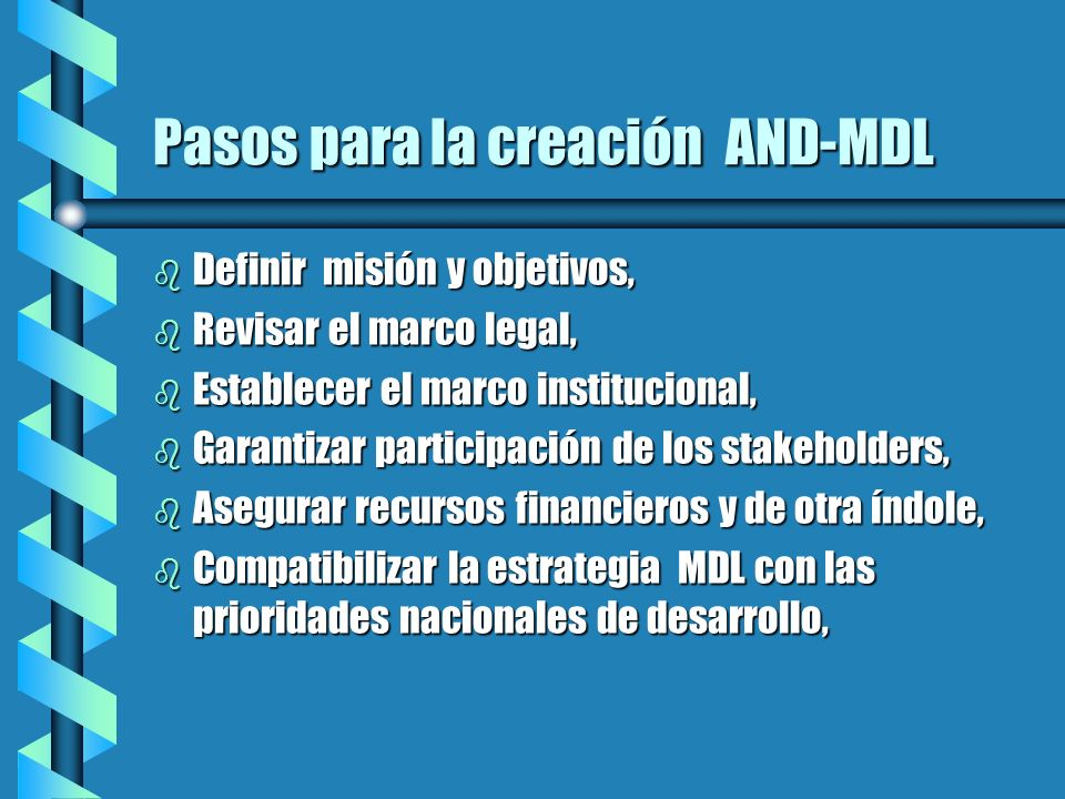 Pasos para la creación AND-MDL b Definir misión y objetivos, b Revisar el marco legal, b Establecer el marco institucional, b Garantizar participación