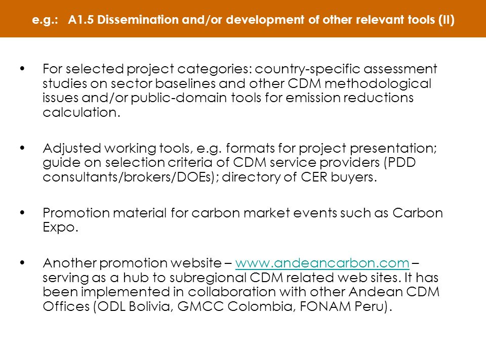e.g.: A1.5 Dissemination and/or development of other relevant tools (II) For selected project categories: country-specific assessment studies on sector baselines and other CDM methodological issues and/or public-domain tools for emission reductions calculation.