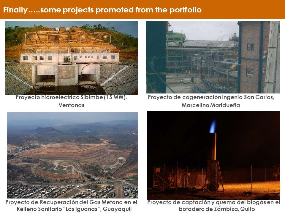 Finally…..some projects promoted from the portfolio Proyecto hidroeléctrico Sibimbe (15 MW), Ventanas Proyecto de cogeneración Ingenio San Carlos, Marcelino Maridueña Proyecto de Recuperación del Gas Metano en el Relleno Sanitario Las Iguanas, Guayaquil Proyecto de captación y quema del biogás en el botadero de Zámbiza, Quito
