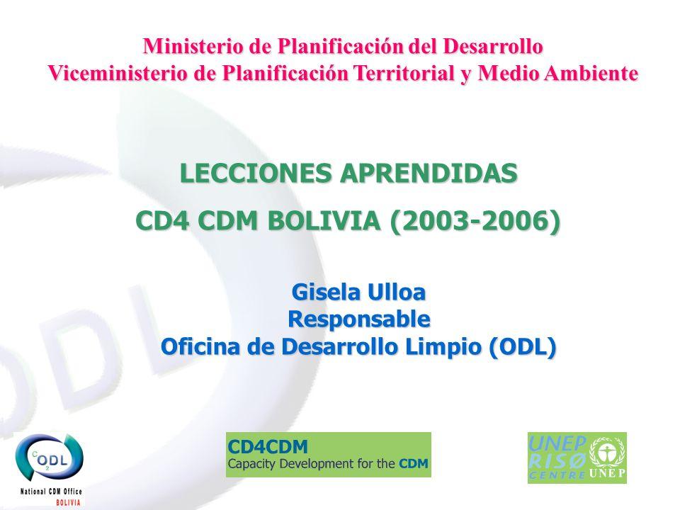 LECCIONES APRENDIDAS CD4 CDM BOLIVIA (2003-2006) Gisela Ulloa Responsable Oficina de Desarrollo Limpio (ODL) Ministerio de Planificación del Desarrollo Viceministerio de Planificación Territorial y Medio Ambiente