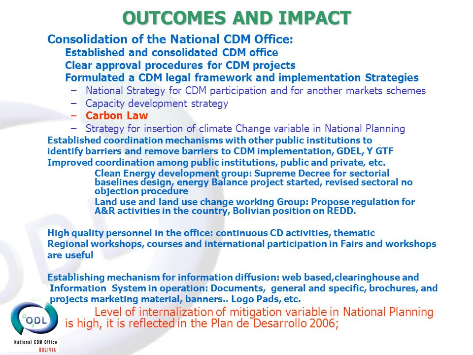 OUTCOMES AND IMPACT Consolidation of the National CDM Office: Established and consolidated CDM office Clear approval procedures for CDM projects Formulated a CDM legal framework and implementation Strategies –National Strategy for CDM participation and for another markets schemes –Capacity development strategy –Carbon Law –Strategy for insertion of climate Change variable in National Planning Established coordination mechanisms with other public institutions to identify barriers and remove barriers to CDM implementation, GDEL, Y GTF Improved coordination among public institutions, public and private, etc.