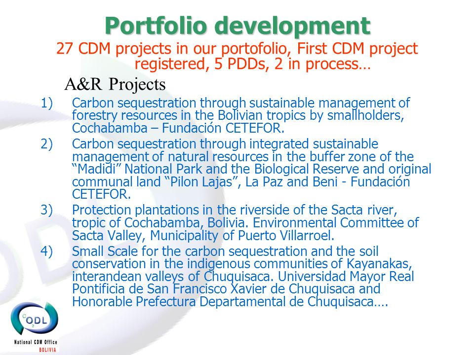 Portfolio development 27 CDM projects in our portofolio, First CDM project registered, 5 PDDs, 2 in process… A&R Projects 1)Carbon sequestration through sustainable management of forestry resources in the Bolivian tropics by smallholders, Cochabamba – Fundación CETEFOR.