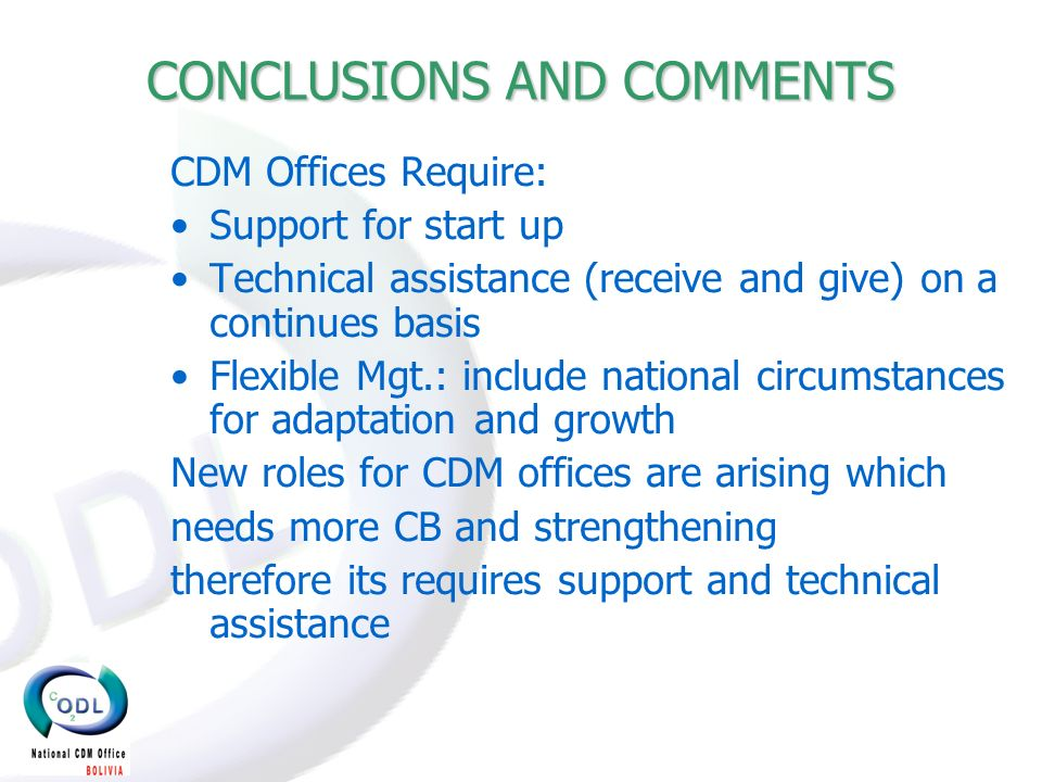 CONCLUSIONS AND COMMENTS CDM Offices Require: Support for start up Technical assistance (receive and give) on a continues basis Flexible Mgt.: include national circumstances for adaptation and growth New roles for CDM offices are arising which needs more CB and strengthening therefore its requires support and technical assistance