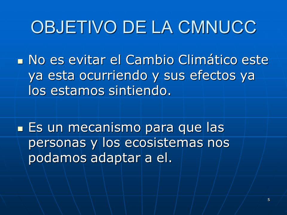 5 OBJETIVO DE LA CMNUCC No es evitar el Cambio Climático este ya esta ocurriendo y sus efectos ya los estamos sintiendo. No es evitar el Cambio Climát