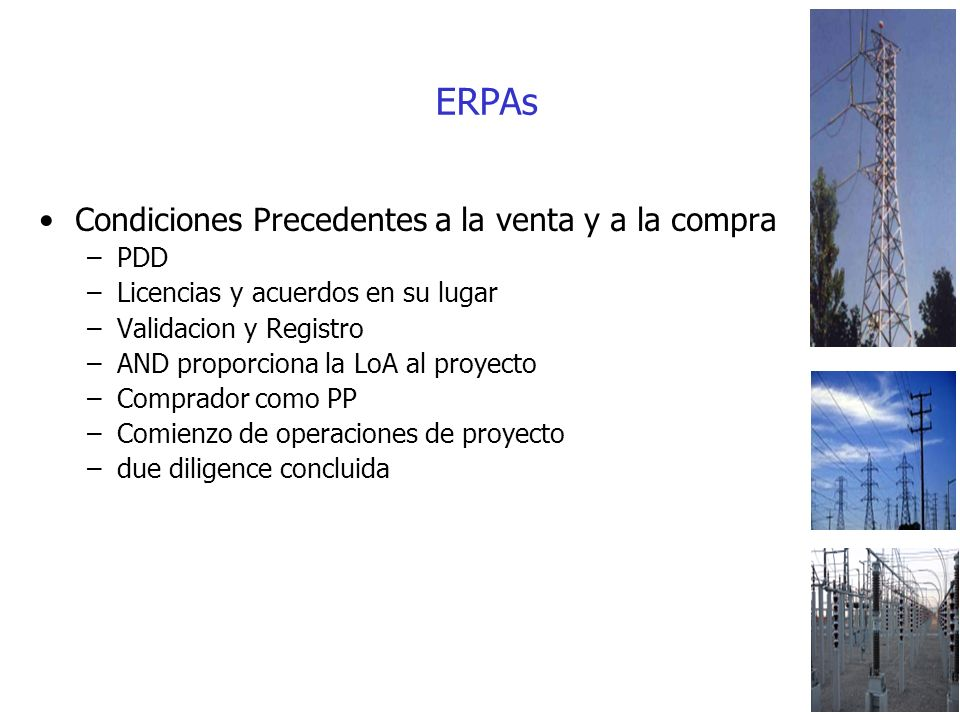 ERPAs Condiciones Precedentes a la venta y a la compra –PDD –Licencias y acuerdos en su lugar –Validacion y Registro –AND proporciona la LoA al proyecto –Comprador como PP –Comienzo de operaciones de proyecto –due diligence concluida