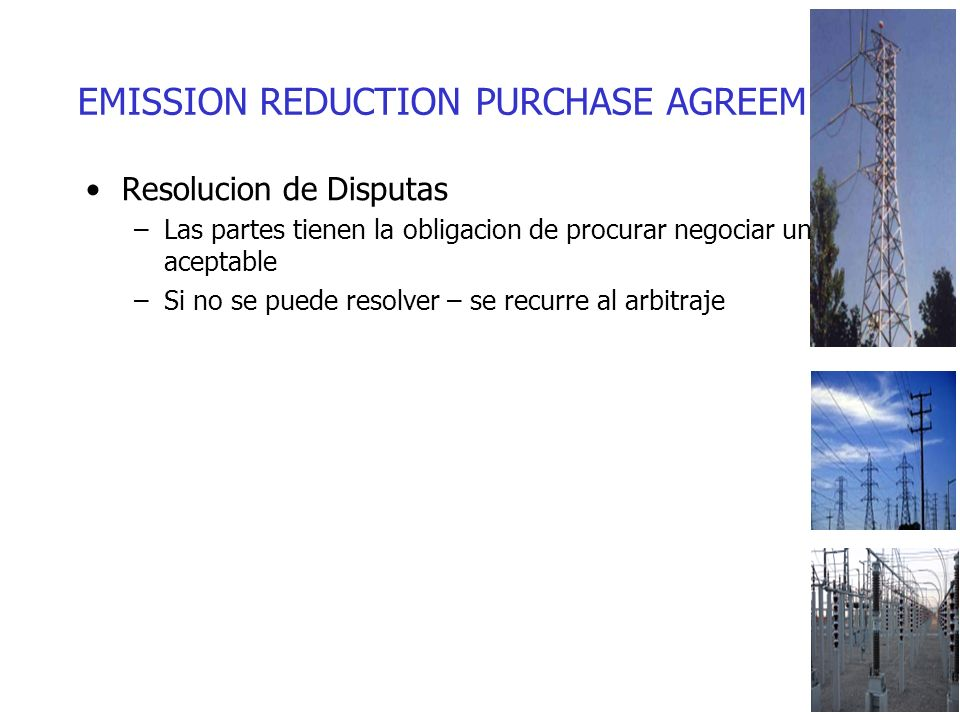 EMISSION REDUCTION PURCHASE AGREEMENTS Resolucion de Disputas –Las partes tienen la obligacion de procurar negociar una salida aceptable –Si no se puede resolver – se recurre al arbitraje
