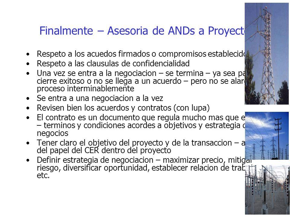Finalmente – Asesoria de ANDs a Proyectos Respeto a los acuedos firmados o compromisos establecidos Respeto a las clausulas de confidencialidad Una vez se entra a la negociacion – se termina – ya sea para el cierre exitoso o no se llega a un acuerdo – pero no se alarga el proceso interminablemente Se entra a una negociacion a la vez Revisen bien los acuerdos y contratos (con lupa) El contrato es un documento que regula mucho mas que el precio – terminos y condiciones acordes a objetivos y estrategia de negocios Tener claro el objetivo del proyecto y de la transaccion – ademas del papel del CER dentro del proyecto Definir estrategia de negociacion – maximizar precio, mitigar riesgo, diversificar oportunidad, establecer relacion de trabajo, etc.