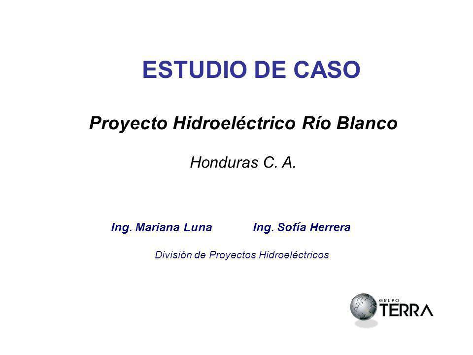 ESTUDIO DE CASO Proyecto Hidroeléctrico Río Blanco Honduras C. A. Ing. Mariana Luna Ing. Sofía Herrera División de Proyectos Hidroeléctricos