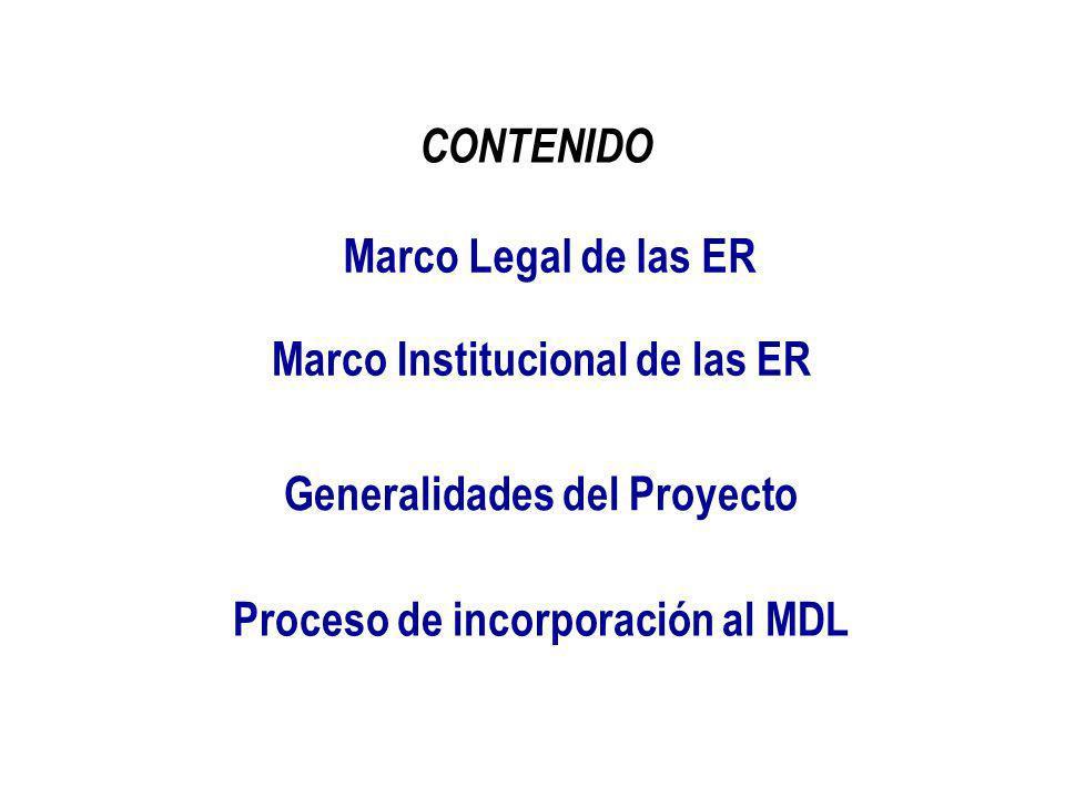 CONTENIDO Marco Legal de las ER Marco Institucional de las ER Generalidades del Proyecto Proceso de incorporación al MDL