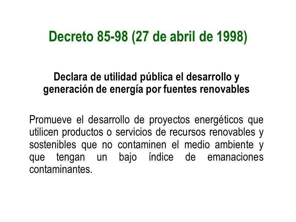 Decreto 85-98 (27 de abril de 1998) Declara de utilidad pública el desarrollo y generación de energía por fuentes renovables Promueve el desarrollo de