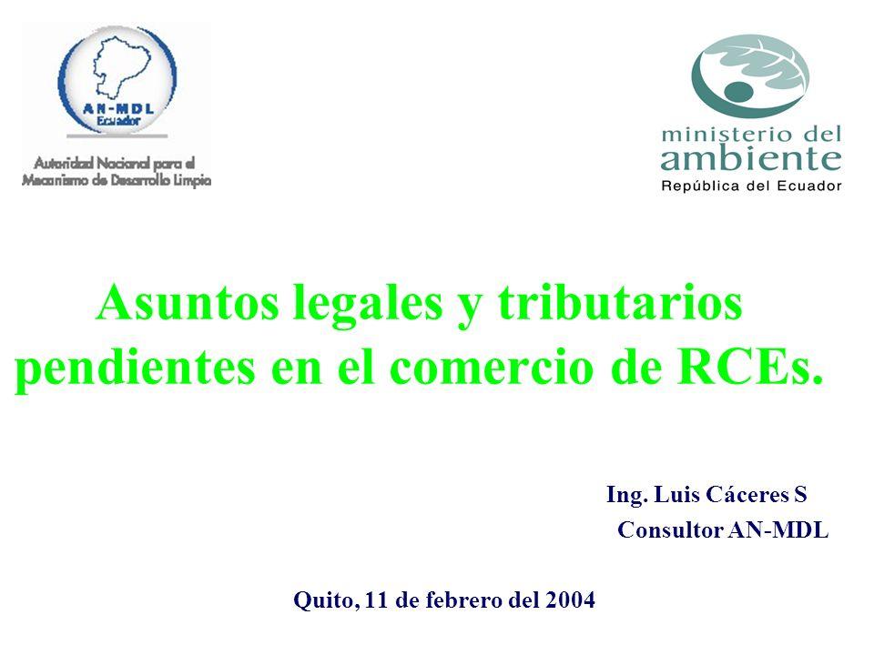 Asuntos legales y tributarios pendientes en el comercio de RCEs. Ing. Luis Cáceres S Consultor AN-MDL Quito, 11 de febrero del 2004