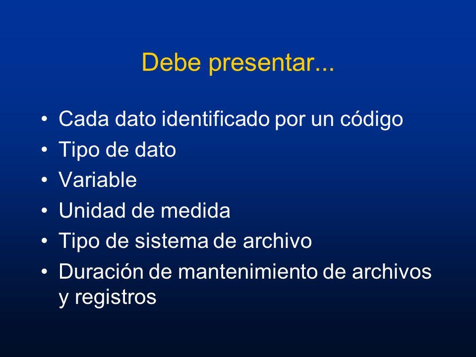 Debe presentar... Cada dato identificado por un código Tipo de dato Variable Unidad de medida Tipo de sistema de archivo Duración de mantenimiento de
