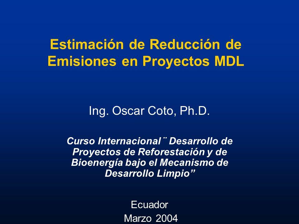 Estimación de Reducción de Emisiones en Proyectos MDL Ing. Oscar Coto, Ph.D. Curso Internacional ¨ Desarrollo de Proyectos de Reforestación y de Bioen