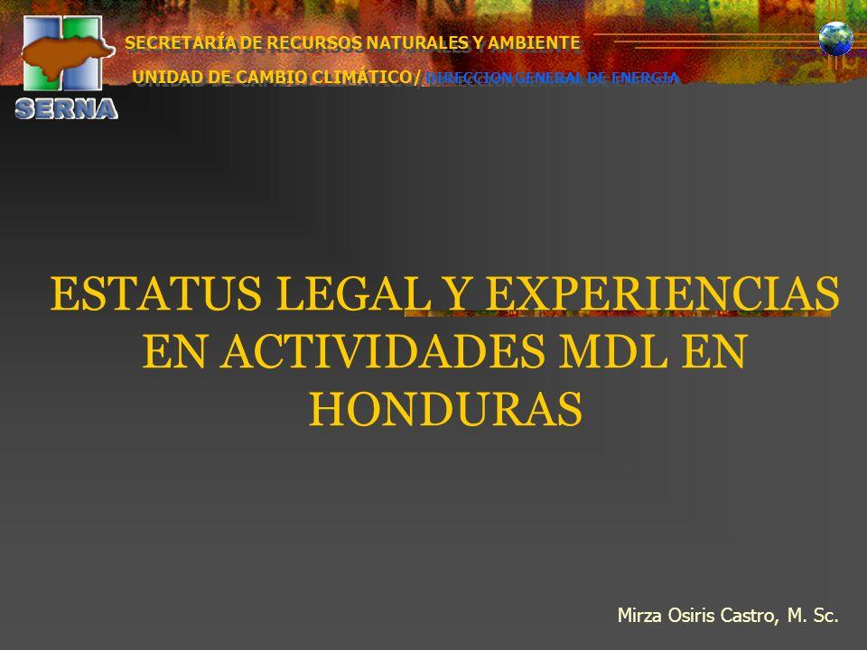 ESTATUS LEGAL Y EXPERIENCIAS EN ACTIVIDADES MDL EN HONDURAS Mirza Osiris Castro, M. Sc. SECRETARÍA DE RECURSOS NATURALES Y AMBIENTE UNIDAD DE CAMBIO C
