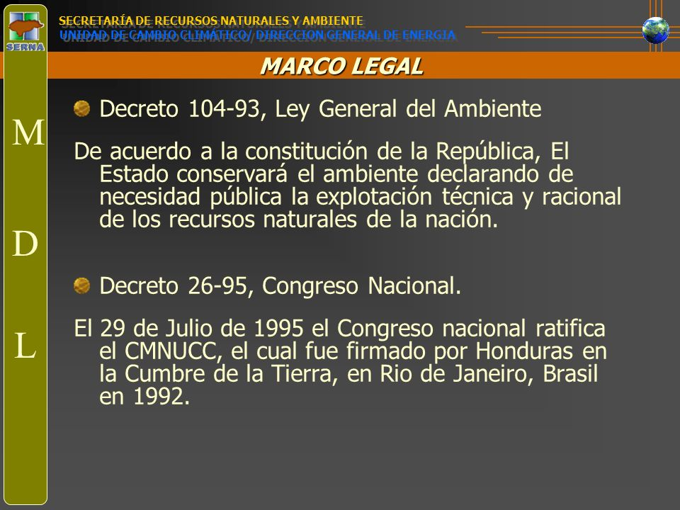 MARCO LEGAL Decreto 104-93, Ley General del Ambiente De acuerdo a la constitución de la República, El Estado conservará el ambiente declarando de nece