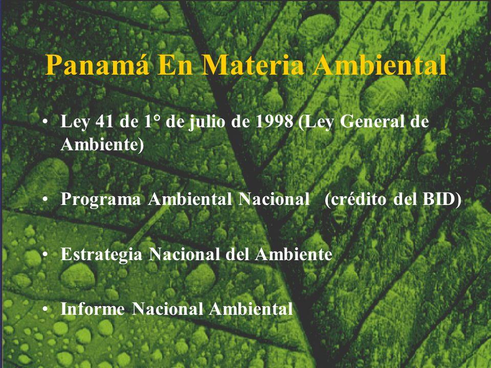Panamá En Materia Ambiental Ley 41 de 1° de julio de 1998 (Ley General de Ambiente) Programa Ambiental Nacional (crédito del BID) Estrategia Nacional