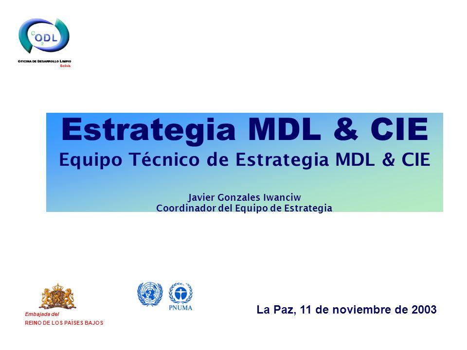 Estrategia MDL & CIE Equipo Técnico de Estrategia MDL & CIE Javier Gonzales Iwanciw Coordinador del Equipo de Estrategia Embajada del REINO DE LOS PAÍSES BAJOS La Paz, 11 de noviembre de 2003
