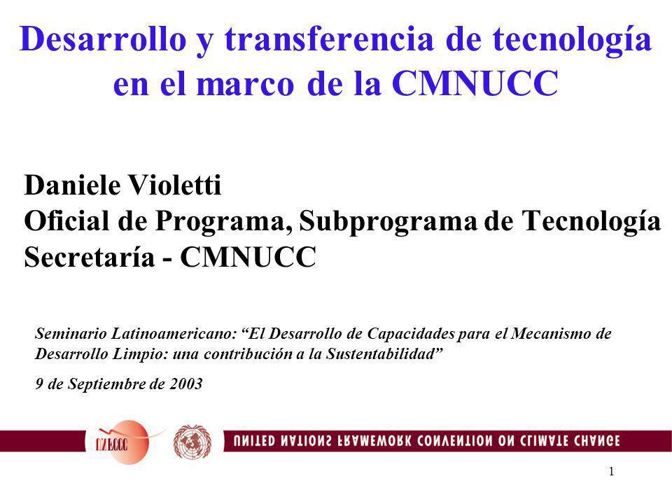 1 Desarrollo y transferencia de tecnología en el marco de la CMNUCC Daniele Violetti Oficial de Programa, Subprograma de Tecnología Secretaría - CMNUCC Seminario Latinoamericano: El Desarrollo de Capacidades para el Mecanismo de Desarrollo Limpio: una contribución a la Sustentabilidad 9 de Septiembre de 2003
