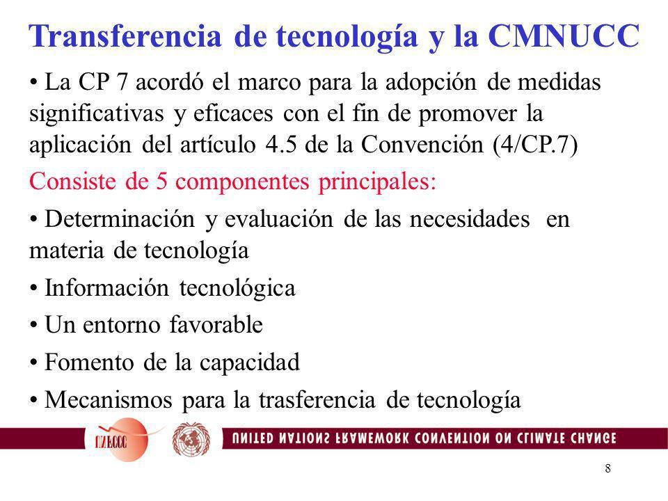 8 Transferencia de tecnología y la CMNUCC La CP 7 acordó el marco para la adopción de medidas significativas y eficaces con el fin de promover la aplicación del artículo 4.5 de la Convención (4/CP.7) Consiste de 5 componentes principales: Determinación y evaluación de las necesidades en materia de tecnología Información tecnológica Un entorno favorable Fomento de la capacidad Mecanismos para la trasferencia de tecnología