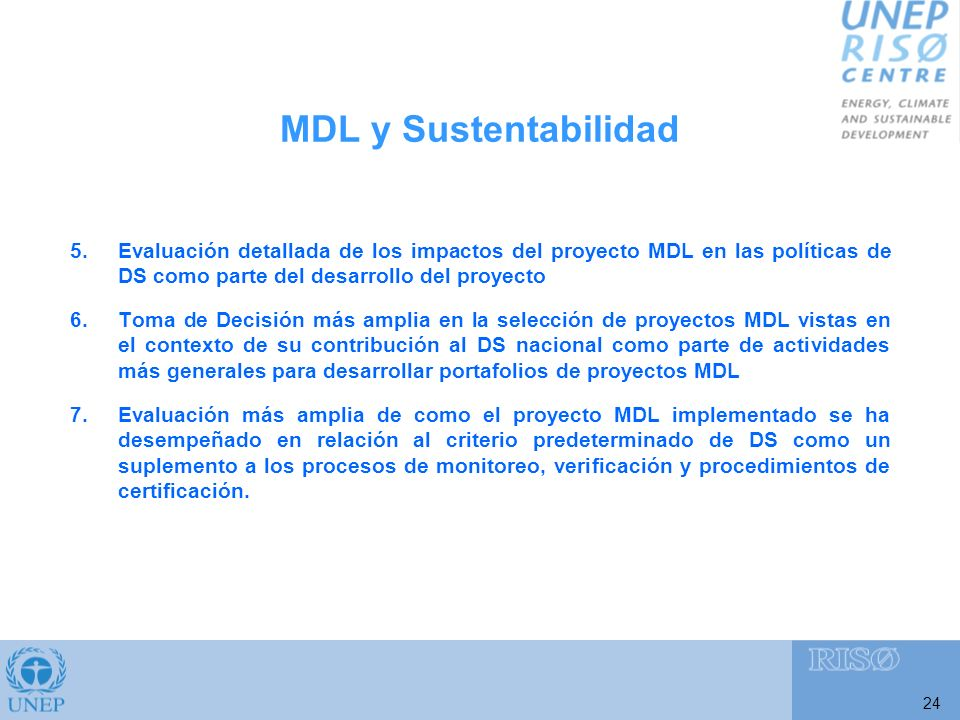 24 5.Evaluación detallada de los impactos del proyecto MDL en las políticas de DS como parte del desarrollo del proyecto 6.Toma de Decisión más amplia en la selección de proyectos MDL vistas en el contexto de su contribución al DS nacional como parte de actividades más generales para desarrollar portafolios de proyectos MDL 7.Evaluación más amplia de como el proyecto MDL implementado se ha desempeñado en relación al criterio predeterminado de DS como un suplemento a los procesos de monitoreo, verificación y procedimientos de certificación.